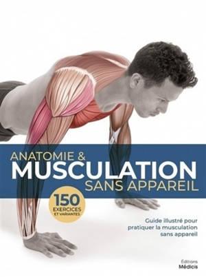 Anatomie & musculation sans appareil : guide illustré pour pratiquer la musculation sans appareil : 150 exercices et variantes