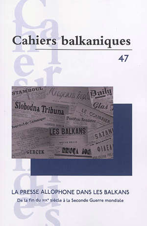 Cahiers balkaniques. n° 47, La presse allophone dans les Balkans : de la fin du XIXe siècle à la Seconde Guerre mondiale
