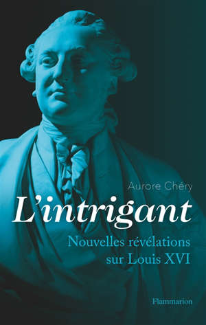 L'intrigant : nouvelles révélations sur Louis XVI