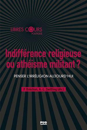 Indifférence religieuse ou athéisme militant ? : penser l'irreligion aujourd'hui