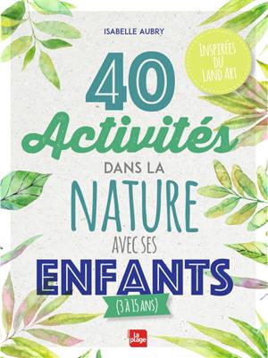 40 activités dans la nature avec ses enfants (3 à 15 ans) : inspirées du land art