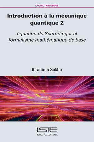 Introduction à la mécanique quantique. Volume 2, Equation de Schrödinger et formalisme mathématique de base