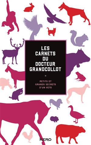 Les carnets du docteur Grandcollot : petits et grands secrets d'un véto