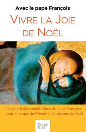 Vivre la joie de Noël avec le pape François : les plus belles méditations du pape François pour le temps de l'Avent et le mystère de Noël