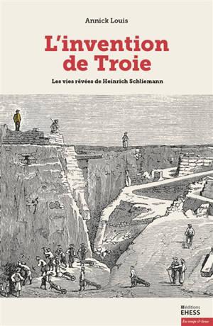L'invention de Troie : les vies rêvées de Heinrich Schliemann
