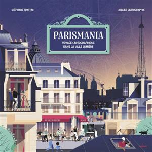 Parismania : voyage cartographique dans la ville lumière
