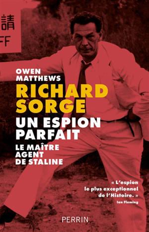 Richard Sorge : un espion parfait : le maître agent de Staline