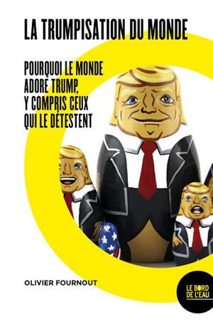 La trumpisation du monde ? : pourquoi le monde adore Trump, y compris ceux qui le détestent