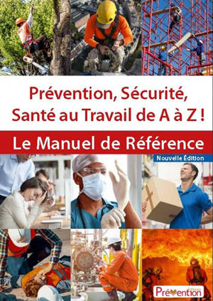 Prévention, sécurité, santé au travail de A à Z ! : le manuel de référence