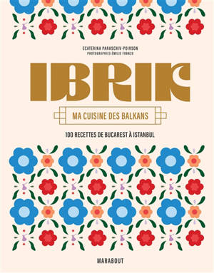 Ibrik : ma cuisine des Balkans : 100 recettes de Bucarest à Istanbul