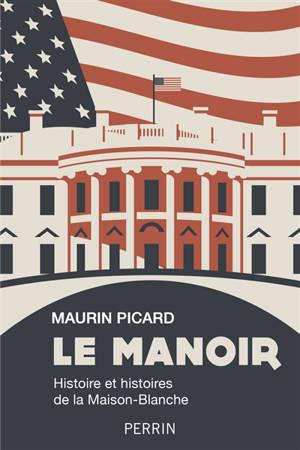 Le manoir : histoire et histoires de la Maison-Blanche