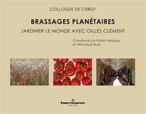 Brassages planétaires : jardiner le monde avec Gilles Clément : actes du colloque de Cerisy-la-Salle, du 1er au 8 août 2018