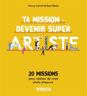 Ta mission : devenir super artiste : 20 missions pour réaliser de vrais chefs-d'oeuvre