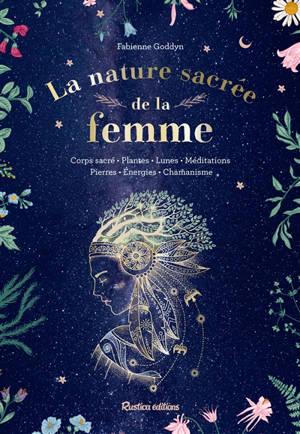 La nature sacrée de la femme : corps sacré, plantes, lunes, méditations, pierres, énergies, chamanisme