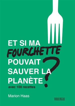 Et si ma fourchette pouvait sauver la planète ? : le guide de l'alimentation responsable : avec 100 recettes