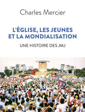 L'Eglise, les jeunes et la mondialisation : une histoire des JMJ