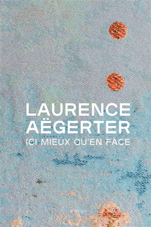Laurence Aëgerter : ici mieux qu'en face : exposition, Paris, Petit Palais, du 6 octobre 2020 au 17 janvier 2021