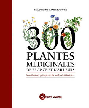 300 plantes médicinales de France et d'ailleurs : identification, principes actifs, modes d'utilisation...