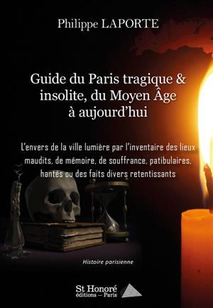 Guide du Paris tragique & insolite, du Moyen Age à aujourd'hui