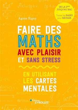 Faire des maths avec plaisir et sans stress : en utilisant les cartes mentales : de la 2de jusqu'au bac, toutes les bases pour réussir