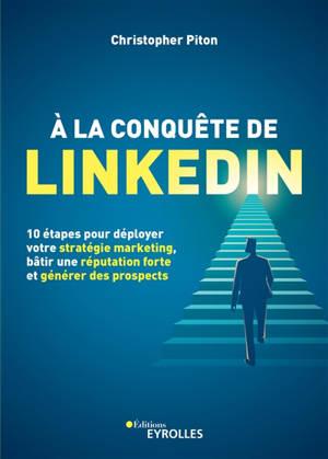 A la conquête de LinkedIn : 10 étapes pour déployer votre stratégie marketing, bâtir une réputation forte et générer des prospects