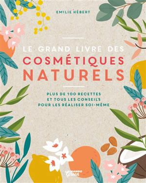 Le grand livre des cosmétiques naturels : toutes les bases, plus de 200 recettes faciles et accessibles pour tous les jours