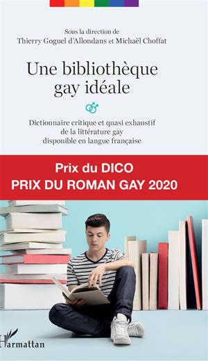 Une bibliothèque gay idéale : dictionnaire critique et quasi exhaustif de la littérature gay disponible en langue française