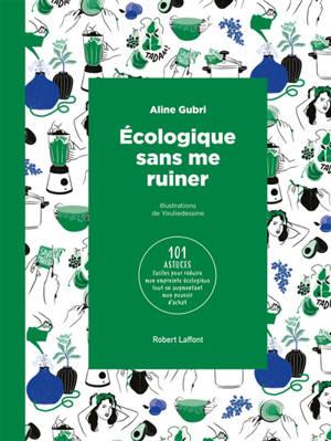 Ecologique sans me ruiner : 101 astuces faciles pour réduire mon empreinte écologique tout en augmentant mon pouvoir d'achat