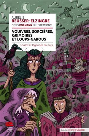 Vouivres, sorcières, grimoires et loups-garous : contes et légendes du Jura