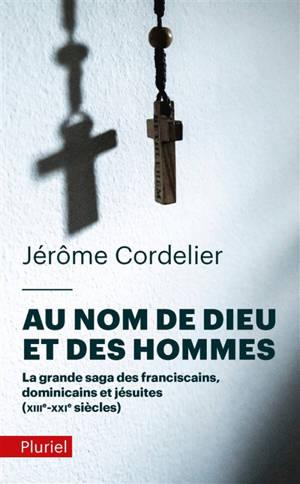 Au nom de Dieu et des hommes : la grande saga des franciscains, dominicains et jésuites : XIIIe-XXIe siècles