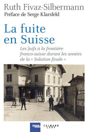 La fuite en Suisse : les Juifs à la frontière franco-suisse durant les années de la Solution finale : itinéraires, stratégies, accueil et refoulement