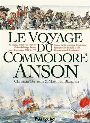 Le voyage du commodore Anson : le voyage autour du monde de Lord George Anson dans les années 1740 à 1744 : envoyé par la Couronne britannique dans les mers du Sud à la tête d'une escadre de 8 vaisseaux