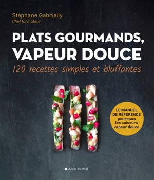 Plats gourmands, vapeur douce : 120 recettes simples et bluffantes