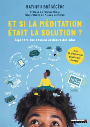Et si la méditation était la solution ? : répondre aux besoins et désirs des ados