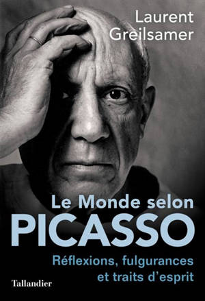 Le monde selon Picasso : réflexions, fulgurances et traits d'esprit