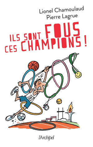 Ils sont fous ces champions ! : jeux Olympiques : 500 histoires incroyables