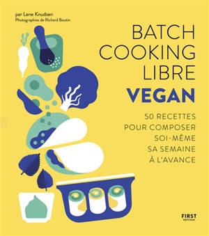 Batch cooking libre : vegan : 50 recettes pour composer soi-même sa semaine à l'avance
