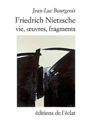 Friedrich Nietzsche : vie, oeuvres, fragments
