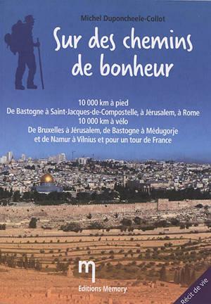 Sur des chemin de bonheur : 10.000 km à pied, de Bastogne à Saint-Jacques-de-Compostelle, à Jérusalem, à Rome : 10.000 km à vélo, de Bruxelles à Jérusalem, de Bastogne à Médugorje et de Namur à Vilnius et pour un tour de France