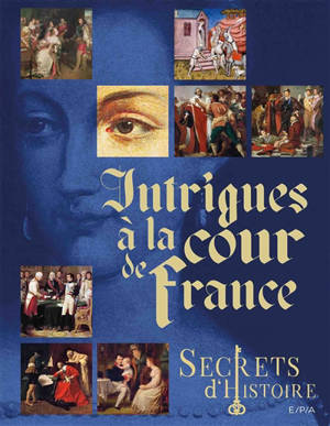 Secrets d'histoire : intrigues à la cour de France