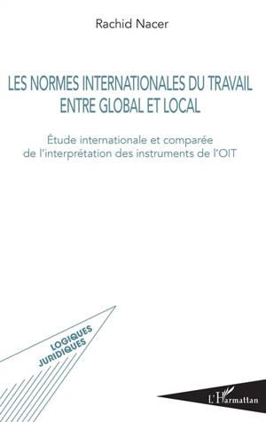 Les normes internationales du travail entre global et local : étude internationale et comparée de l'interprétation des instruments de l'OIT