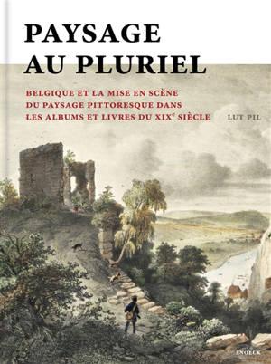 Paysage (au) pluriel : la Belgique et la mise en scène du paysage pittoresque dans les albums et les livres au XIXe siècle