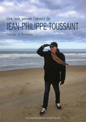 Lire, voir, penser l'oeuvre de Jean-Philippe Toussaint : colloque de Bordeaux