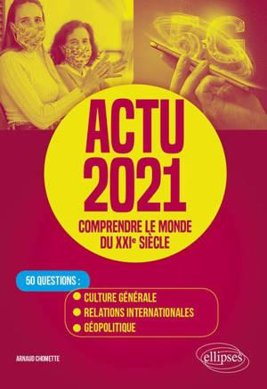 Actu 2021, comprendre le monde du XXIe siècle : 50 questions : culture générale, relations internationales, géopolitique