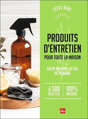 Produits d'entretien pour toute la maison : green washing du sol au plafond : + de 300 recettes 100 % naturel