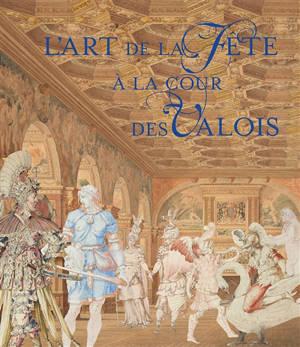 L'art de la fête à la cour des Valois : exposition, Fontainebleau, Musée national du château de Fontainebleau, du 12 septembre au 7 décembre 2020