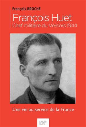 François Huet : chef militaire du Vercors 1944 : une vie au service de la France