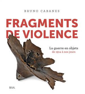 Fragments de violence : la guerre en objets : de 1914 à nos jours