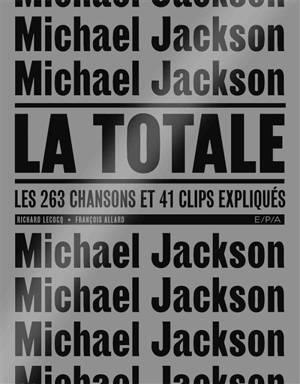 Michael Jackson : la totale : les 263 chansons et 41 clips expliqués