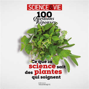 Ce que la science sait des plantes qui soignent : 100 questions-réponses